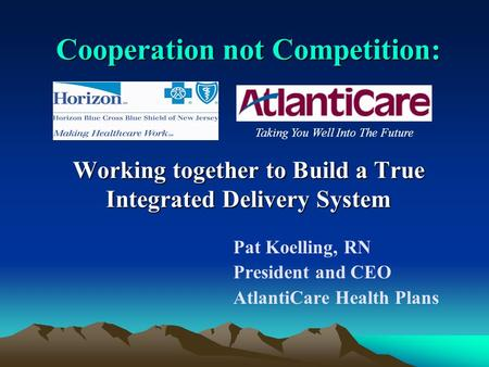 Cooperation not Competition: Working together to Build a True Integrated Delivery System Pat Koelling, RN President and CEO AtlantiCare Health Plans Taking.