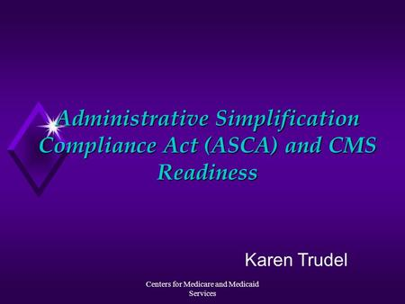 Centers for Medicare and Medicaid Services Administrative Simplification Compliance Act (ASCA) and CMS Readiness Karen Trudel.