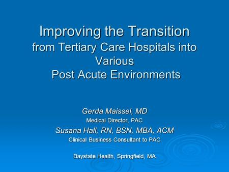 Improving the Transition from Tertiary Care Hospitals into Various Post Acute Environments Gerda Maissel, MD Medical Director, PAC Susana Hall, RN, BSN,