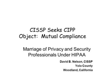 CISSP Seeks CIPP Object: Mutual Compliance Marriage of Privacy and Security Professionals Under HIPAA David B. Nelson, CISSP Yolo County Woodland, California.