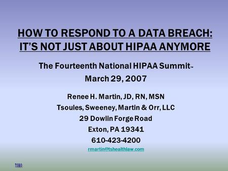 HOW TO RESPOND TO A DATA BREACH: ITS NOT JUST ABOUT HIPAA ANYMORE The Fourteenth National HIPAA Summit March 29, 2007 Renee H. Martin, JD, RN, MSN Tsoules,