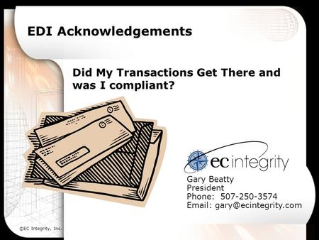 ©EC Integrity, Inc. EDI Acknowledgements Did My Transactions Get There and was I compliant? Gary Beatty President Phone: 507-250-3574