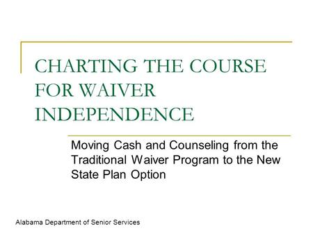 CHARTING THE COURSE FOR WAIVER INDEPENDENCE Moving Cash and Counseling from the Traditional Waiver Program to the New State Plan Option Alabama Department.