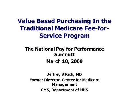 Value Based Purchasing In the Traditional Medicare Fee-for- Service Program The National Pay for Performance Summitt March 10, 2009 Jeffrey B Rich, MD.