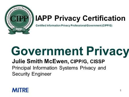 1 IAPP Privacy Certification Government Privacy Certified Information Privacy Professional/Government (CIPP/G) Julie Smith McEwen, CIPP/G, CISSP Principal.