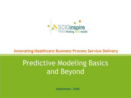 SCIOinspire Corp Proprietary & confidential. Copyright 2008 Predictive Modeling Basics and Beyond September, 2008 Innovating Healthcare Business Process.