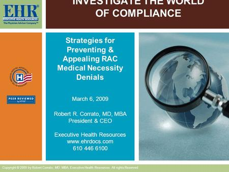 INVESTIGATE THE WORLD OF COMPLIANCE Strategies for Preventing & Appealing RAC Medical Necessity Denials March 6, 2009 Robert R. Corrato, MD, MBA President.