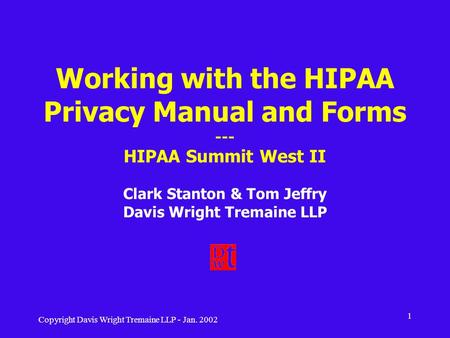 Copyright Davis Wright Tremaine LLP - Jan. 2002 1 Working with the HIPAA Privacy Manual and Forms --- HIPAA Summit West II Clark Stanton & Tom Jeffry Davis.