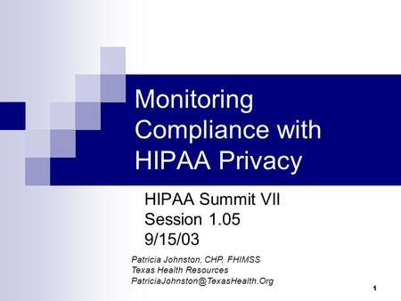 1 Monitoring Compliance with HIPAA Privacy HIPAA Summit VII Session 1.05 9/15/03 Patricia Johnston, CHP, FHIMSS Texas Health Resources