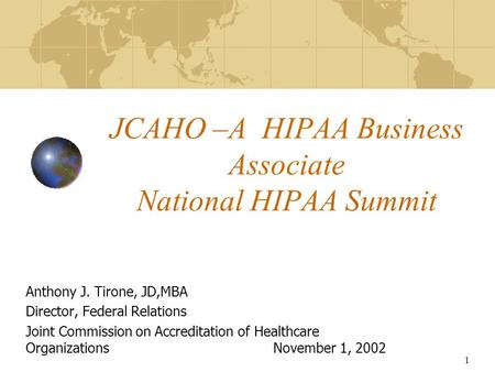 1 JCAHO –A HIPAA Business Associate National HIPAA Summit Anthony J. Tirone, JD,MBA Director, Federal Relations Joint Commission on Accreditation of Healthcare.