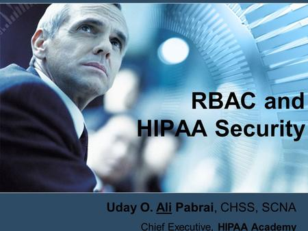 RBAC and HIPAA Security Uday O. Ali Pabrai, CHSS, SCNA Chief Executive, HIPAA Academy.