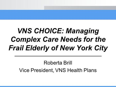 VNS CHOICE: Managing Complex Care Needs for the Frail Elderly of New York City Roberta Brill Vice President, VNS Health Plans.