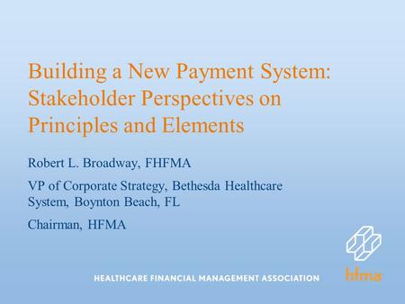 Building a New Payment System: Stakeholder Perspectives on Principles and Elements Robert L. Broadway, FHFMA VP of Corporate Strategy, Bethesda Healthcare.