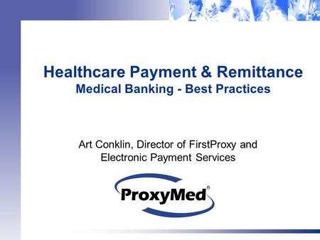 Healthcare Payment & Remittance Medical Banking - Best Practices Art Conklin, Director of FirstProxy and Electronic Payment Services.