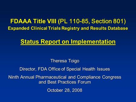 FDAAA Title VIII ( PL 110-85, Section 801) Expanded Clinical Trials Registry and Results Database Status Report on Implementation Theresa Toigo Director,