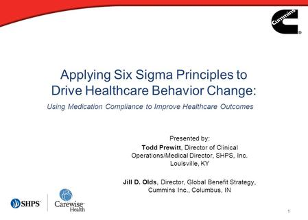 1 Applying Six Sigma Principles to Drive Healthcare Behavior Change: Presented by: Todd Prewitt, Director of Clinical Operations/Medical Director, SHPS,