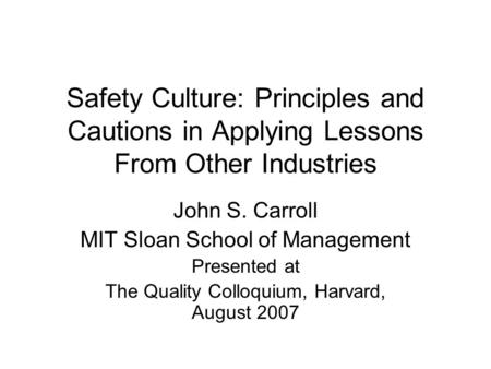 Safety Culture: Principles and Cautions in Applying Lessons From Other Industries John S. Carroll MIT Sloan School of Management Presented at The Quality.