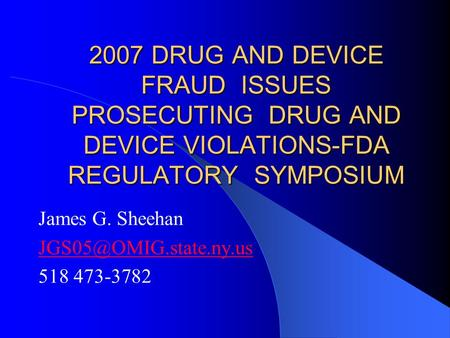 2007 DRUG AND DEVICE FRAUD ISSUES PROSECUTING DRUG AND DEVICE VIOLATIONS-FDA REGULATORY SYMPOSIUM James G. Sheehan 518 473-3782.