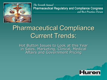 Pharmaceutical Compliance Current Trends: Hot Button Issues to Look at this Year in Sales, Marketing, Clinical, Medical Affairs and Government Pricing.