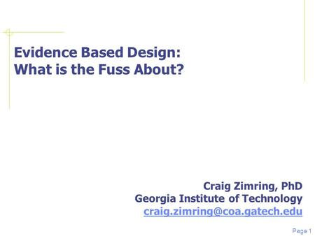 Page 1 Evidence Based Design: What is the Fuss About? Craig Zimring, PhD Georgia Institute of Technology