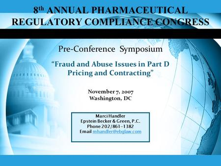 8 th ANNUAL PHARMACEUTICAL REGULATORY COMPLIANCE CONGRESS Fraud and Abuse Issues in Part D Pricing and Contracting November 7, 2007 Washington, DC Marci.