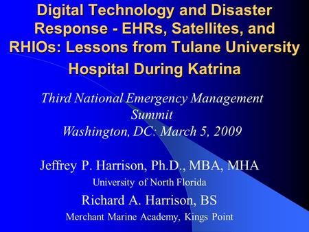 Digital Technology and Disaster Response - EHRs, Satellites, and RHIOs: Lessons from Tulane University Hospital During Katrina Jeffrey P. Harrison, Ph.D.,