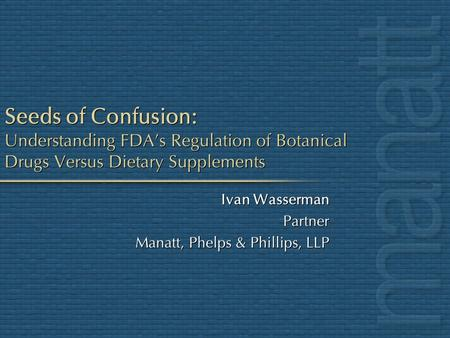 Seeds of Confusion: Understanding FDAs Regulation of Botanical Drugs Versus Dietary Supplements Ivan Wasserman Partner Manatt, Phelps & Phillips, LLP Ivan.