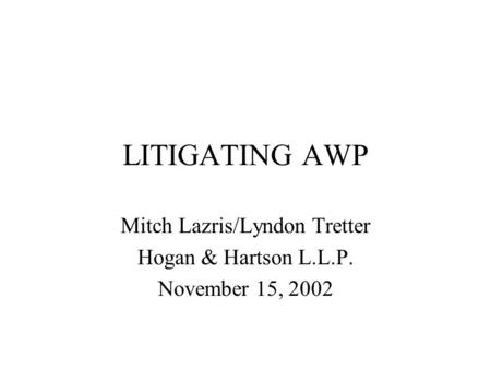 LITIGATING AWP Mitch Lazris/Lyndon Tretter Hogan & Hartson L.L.P. November 15, 2002.