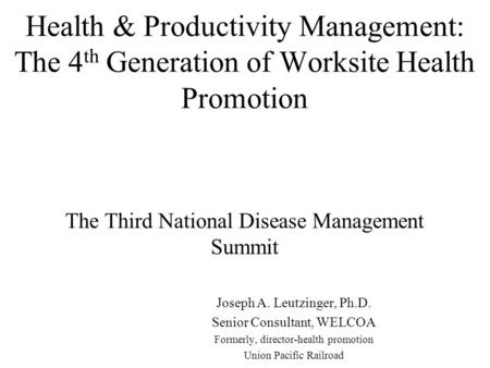 Health & Productivity Management: The 4 th Generation of Worksite Health Promotion The Third National Disease Management Summit Joseph A. Leutzinger, Ph.D.