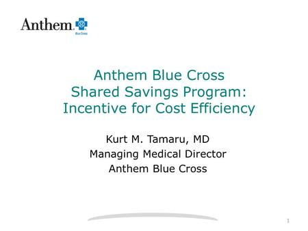 Anthem Blue Cross Shared Savings Program: Incentive for Cost Efficiency Kurt M. Tamaru, MD Managing Medical Director Anthem Blue Cross 1.