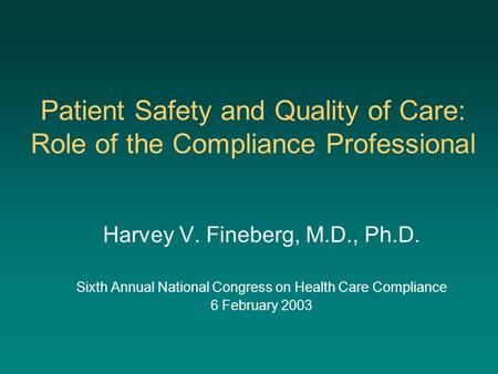 Patient Safety and Quality of Care: Role of the Compliance Professional Harvey V. Fineberg, M.D., Ph.D. Sixth Annual National Congress on Health Care Compliance.