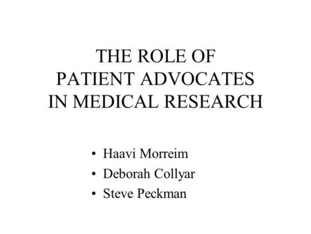THE ROLE OF PATIENT ADVOCATES IN MEDICAL RESEARCH Haavi Morreim Deborah Collyar Steve Peckman.