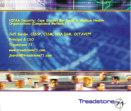 HIPAA Security: Case Studies for Small to Medium Health Organizations (Compliance Methods) Jeff Bardin, CISSP, CISM, NSA IAM, OCTAVE SM Principal & CSO.