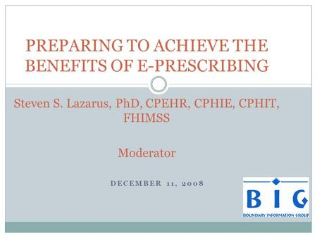DECEMBER 11, 2008 PREPARING TO ACHIEVE THE BENEFITS OF E-PRESCRIBING Steven S. Lazarus, PhD, CPEHR, CPHIE, CPHIT, FHIMSS Moderator.