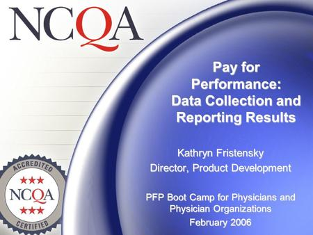 Pay for Performance: Data Collection and Reporting Results Kathryn Fristensky Director, Product Development PFP Boot Camp for Physicians and Physician.