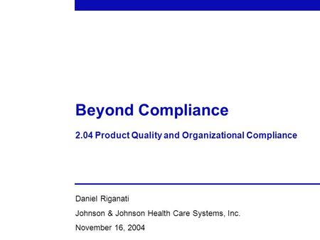 Beyond Compliance 2.04 Product Quality and Organizational Compliance Daniel Riganati Johnson & Johnson Health Care Systems, Inc. November 16, 2004.