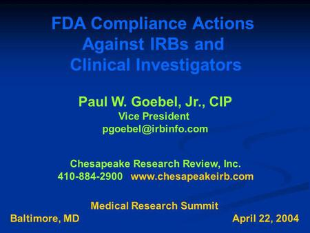 FDA Compliance Actions Against IRBs and Clinical Investigators Paul W. Goebel, Jr., CIP Vice President Chesapeake Research Review,