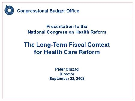 Congressional Budget Office Presentation to the National Congress on Health Reform The Long-Term Fiscal Context for Health Care Reform Peter Orszag Director.