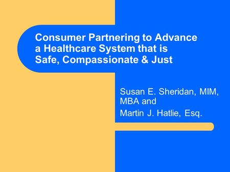 Consumer Partnering to Advance a Healthcare System that is Safe, Compassionate & Just Susan E. Sheridan, MIM, MBA and Martin J. Hatlie, Esq.