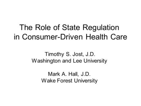 The Role of State Regulation in Consumer-Driven Health Care Timothy S. Jost, J.D. Washington and Lee University Mark A. Hall, J.D. Wake Forest University.