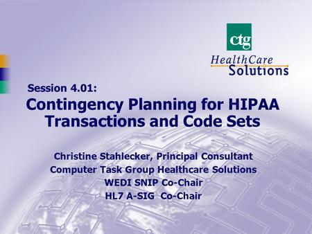 Session 4.01: Christine Stahlecker, Principal Consultant Computer Task Group Healthcare Solutions WEDI SNIP Co-Chair HL7 A-SIG Co-Chair Contingency Planning.