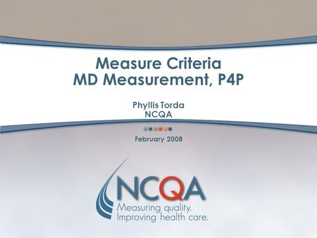 Measure Criteria MD Measurement, P4P Phyllis Torda NCQA February 2008.