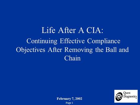 February 7, 2002 Page 1 Life After A CIA: Continuing Effective Compliance Objectives After Removing the Ball and Chain.
