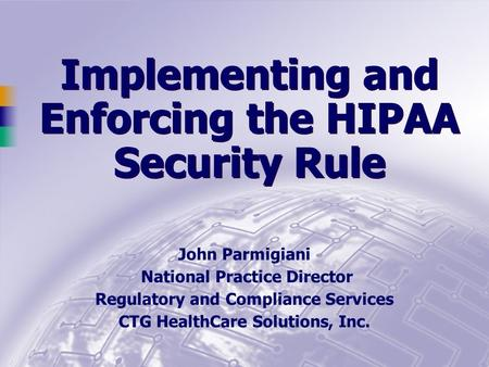 Implementing and Enforcing the HIPAA Security Rule John Parmigiani National Practice Director Regulatory and Compliance Services CTG HealthCare Solutions,