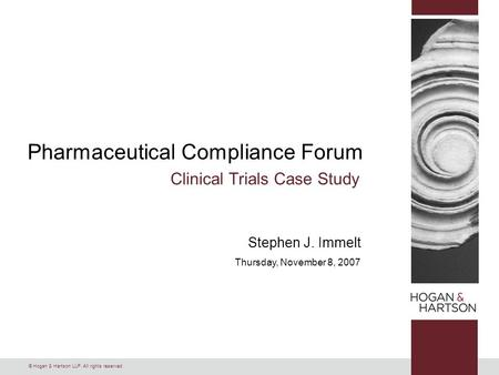 © Hogan & Hartson LLP. All rights reserved. Pharmaceutical Compliance Forum Clinical Trials Case Study Stephen J. Immelt Thursday, November 8, 2007.