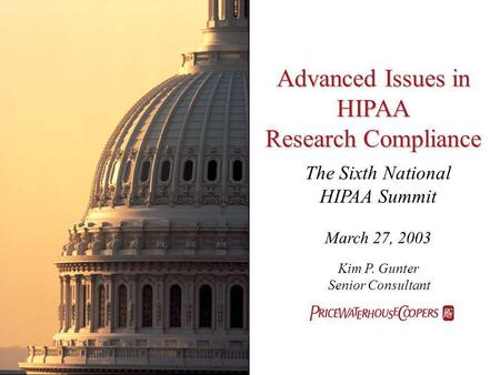 Advanced Issues in HIPAA Research Compliance The Sixth National HIPAA Summit March 27, 2003 Kim P. Gunter Senior Consultant.