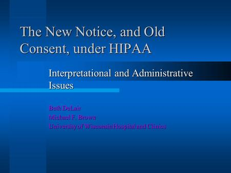 The New Notice, and Old Consent, under HIPAA Interpretational and Administrative Issues Beth DeLair Michael F. Brown University of Wisconsin Hospital and.