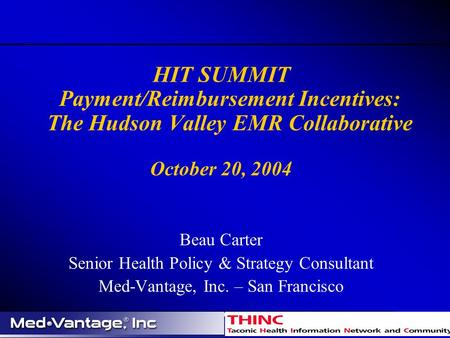 HIT SUMMIT Payment/Reimbursement Incentives: The Hudson Valley EMR Collaborative October 20, 2004 Beau Carter Senior Health Policy & Strategy Consultant.