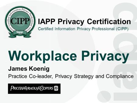 1 IAPP Privacy Certification Workplace Privacy Certified Information Privacy Professional (CIPP) James Koenig Practice Co-leader, Privacy Strategy and.