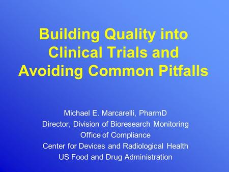 Building Quality into Clinical Trials and Avoiding Common Pitfalls Michael E. Marcarelli, PharmD Director, Division of Bioresearch Monitoring Office of.